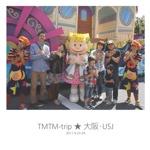 TMTM-trip ★ 大阪・USJ