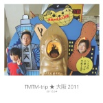 TMTM-trip ★ 大阪 2011